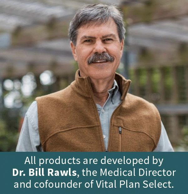 All products are developed by Dr. Bill Rawls, the Medical Director and cofounder of Vital Plan Select.